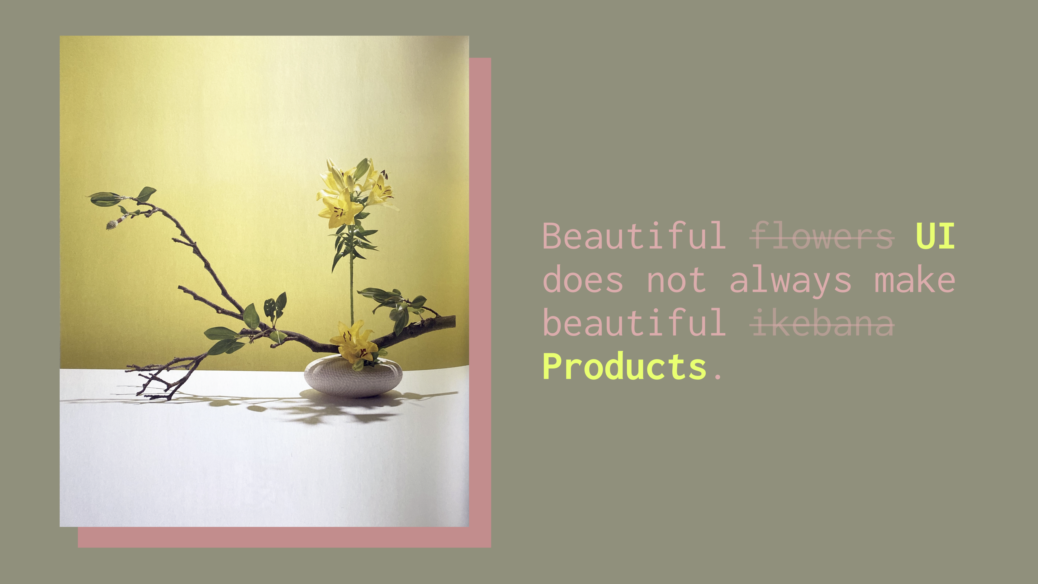 "Ikebana arrangement next to text that reads, ""Beautiful UI does not always make beautiful products."""